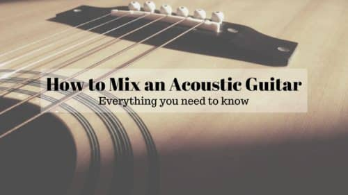 How to Mix Acoustic Guitars; Do you know all these steps?