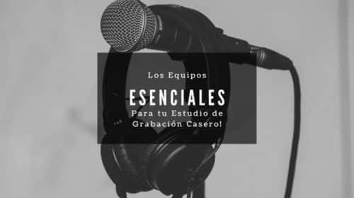 Los Equipos Esenciales para tu Estudio de Grabación Casero